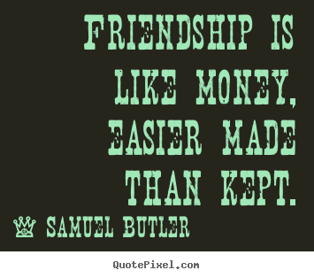 Friendship is like money, easier made than kept. Samuel Butler  friendship quotes