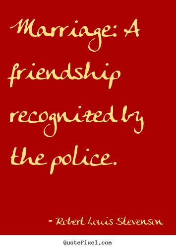 Robert Louis Stevenson picture quotes - Marriage: a friendship recognized by the police. - Friendship quote