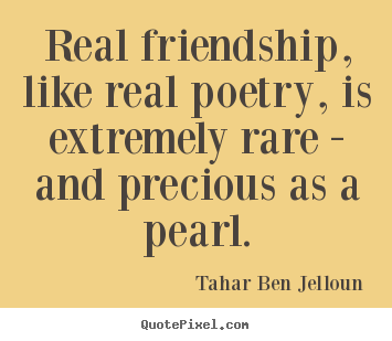 Tahar Ben Jelloun picture quotes - Real friendship, like real poetry, is extremely rare - and precious.. - Friendship quote