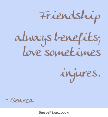 Friendship sayings - Friendship always benefits; love sometimes injures.