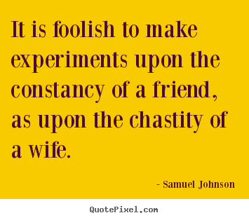Samuel Johnson picture quotes - It is foolish to make experiments upon the constancy.. - Friendship quotes