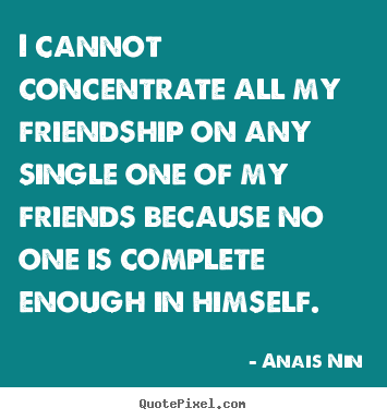 Friendship sayings - I cannot concentrate all my friendship on any single one of my friends..