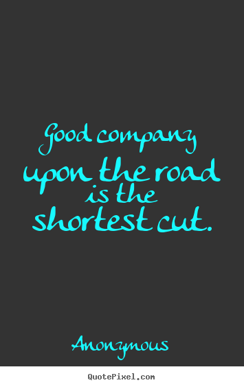 Anonymous picture quotes - Good company upon the road is the shortest cut. - Friendship quotes