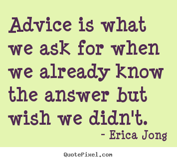 Erica Jong picture quotes - Advice is what we ask for when we already know the answer.. - Friendship sayings