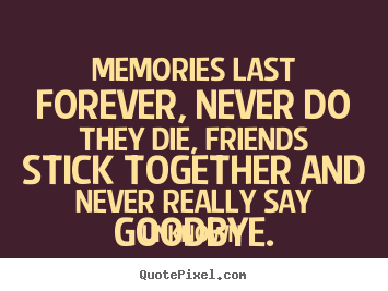 Friendship quote - Memories last forever, never do they die, friends stick together..