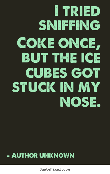 I tried sniffing coke once, but the ice cubes.. Author Unknown best friendship quotes