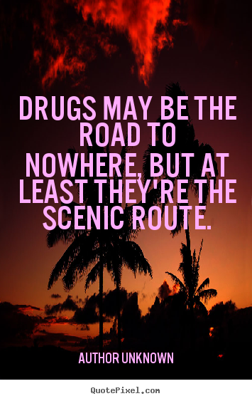 Quotes about friendship - Drugs may be the road to nowhere, but at least..