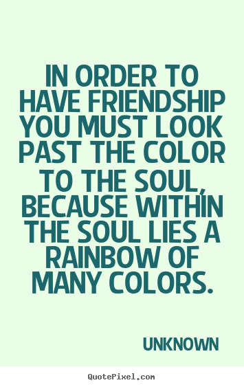 Unknown picture quote - In order to have friendship you must look past.. - Friendship sayings