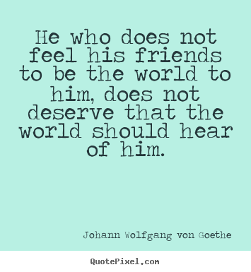 Friendship quotes - He who does not feel his friends to be the world to him,..