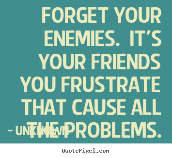 Unknown picture quotes - Forget your enemies. it's your friends you frustrate that cause.. - Friendship quote