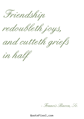 Quote about friendship - Friendship redoubleth joys, and cutteth griefs in..
