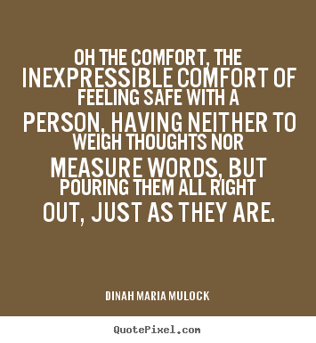 Oh the comfort, the inexpressible comfort of feeling safe with a person,.. Dinah Maria Mulock great friendship quotes