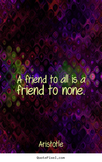 Make picture quote about friendship - A friend to all is a friend to none.
