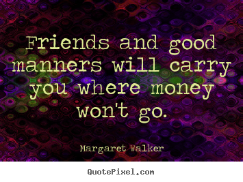 Quote about friendship - Friends and good manners will carry you where money won't..