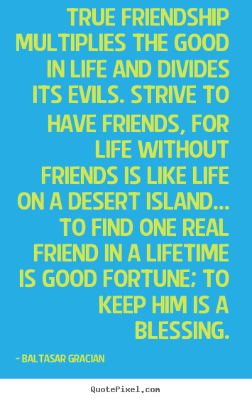 Friendship quotes - True friendship multiplies the good in life and divides..