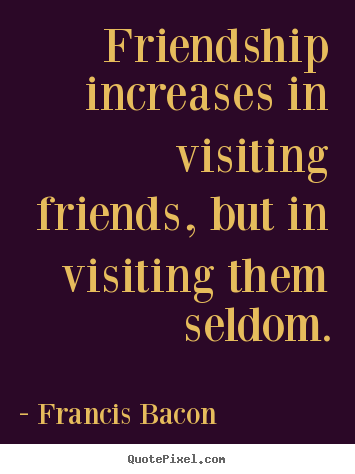 Create your own picture quotes about friendship - Friendship increases in visiting friends, but..