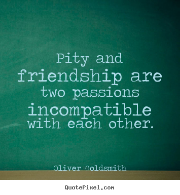 Quotes about friendship - Pity and friendship are two passions incompatible with each..