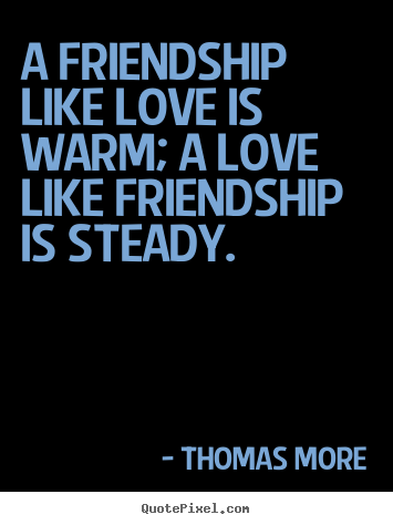 Make personalized picture quotes about friendship - A friendship like love is warm; a love like..