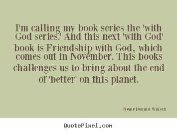 I'm calling my book series the 'with god series.' and this.. Neale Donald Walsch famous friendship quotes