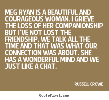 Quote about friendship - Meg ryan is a beautiful and courageous woman. i grieve the loss of..