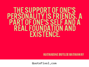 Quotes about friendship - The support of one's personality is friends...
