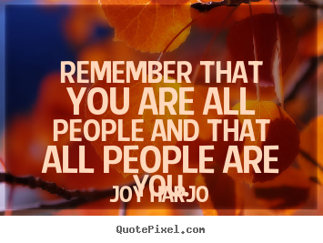 Remember that you are all people and that all people.. Joy Harjo best friendship quote