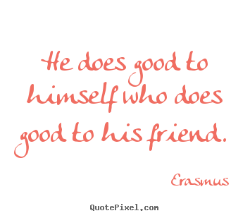 He does good to himself who does good to his.. Erasmus top friendship quotes