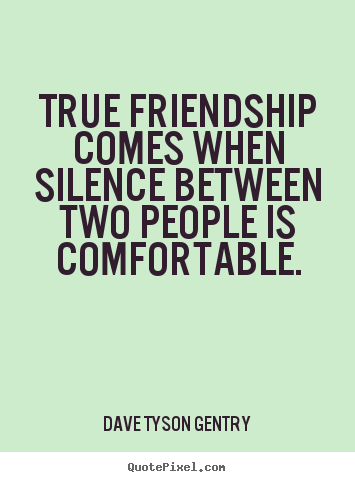 Dave Tyson Gentry picture quotes - True friendship comes when silence between two people is comfortable. - Friendship quotes