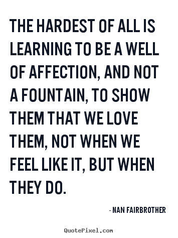 The hardest of all is learning to be a well of affection,.. Nan Fairbrother popular friendship quote