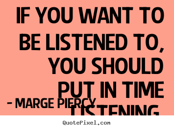 If you want to be listened to, you should put in time listening. Marge Piercy  friendship quotes