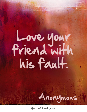 Quote about friendship - Love your friend with his fault.