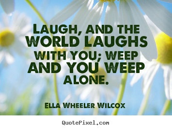 Friendship quotes - Laugh, and the world laughs with you; weep and you weep alone.