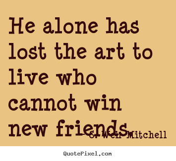 S. Weir Mitchell image quotes - He alone has lost the art to live who cannot win new friends. - Friendship quote