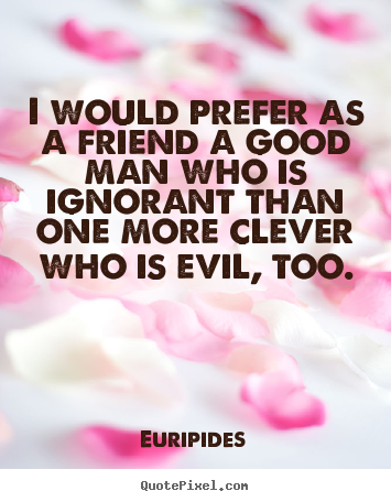 Quotes about friendship - I would prefer as a friend a good man who is ignorant..