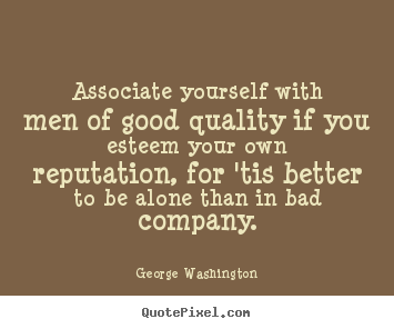 Associate yourself with men of good quality if you esteem your.. George Washington good friendship quotes