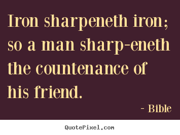 Friendship quotes - Iron sharpeneth iron; so a man sharp-eneth the..