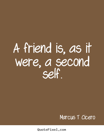 A friend is, as it were, a second self. Marcus T Cicero great friendship quote