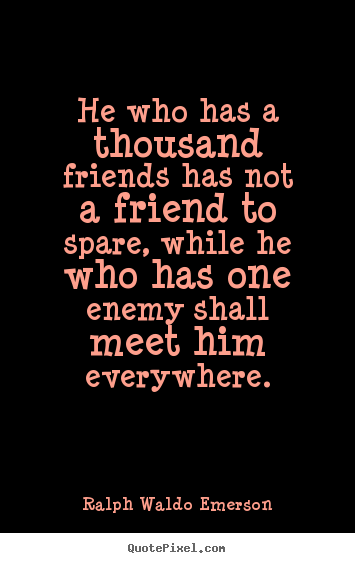 Friendship quotes - He who has a thousand friends has not a friend to spare, while..