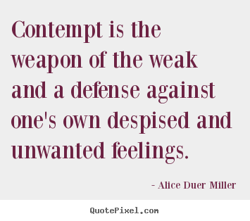 Alice Duer Miller picture quote - Contempt is the weapon of the weak and a defense against.. - Friendship quote