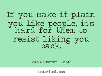 If you make it plain you like people, it's hard for them to resist.. Lois McMaster Bujold great friendship quotes