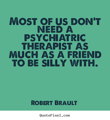Friendship quotes - Most of us don't need a psychiatric therapist as much as a friend to..