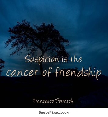 Friendship quotes - Suspicion is the cancer of friendship.