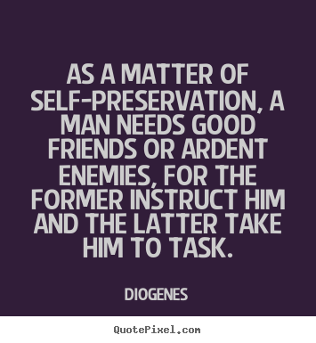 As a matter of self-preservation, a man needs good.. Diogenes best friendship quote