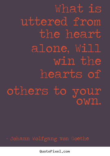 What is uttered from the heart alone, will win the hearts of.. Johann Wolfgang Von Goethe famous friendship quotes