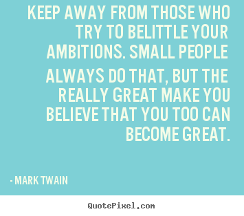 Friendship quotes - Keep away from those who try to belittle your ambitions. small people..