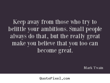 Friendship sayings - Keep away from those who try to belittle your ambitions...