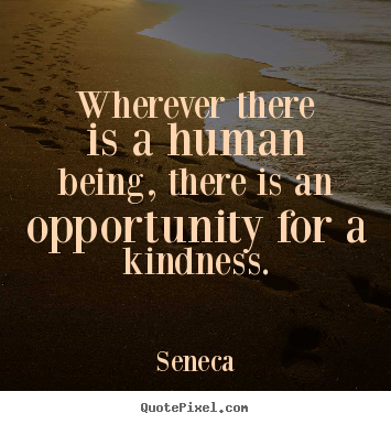 Seneca picture quote - Wherever there is a human being, there is an opportunity for a kindness. - Friendship quotes