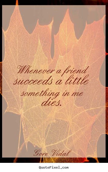 Gore Vidal picture quote - Whenever a friend succeeds a little something in me dies. - Friendship quotes