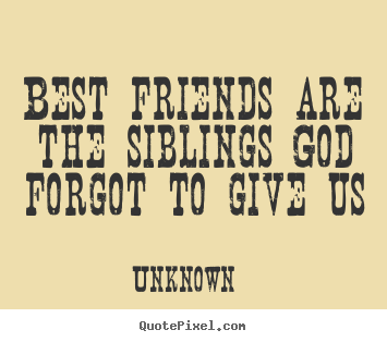 Quotes about friendship - Best friends are the siblings god forgot to give us
