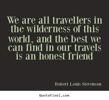 We are all travellers in the wilderness of this world, and the.. Robert Louis Stevenson good friendship quotes